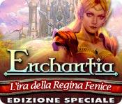 Enchantia: L'ira della Regina Fenice Edizione Speciale
